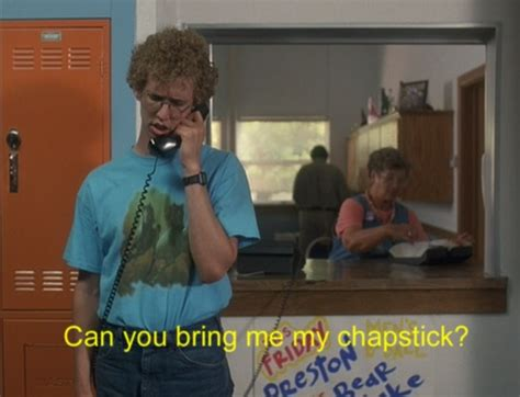 Chapstick Meme - napoleon dynamite quot can you bring me some of my chapstick quot quot but my lips hurt real bad