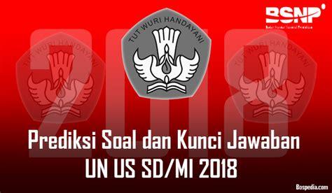 Kunci jawaban ( download ). Prediksi Soal dan Kunci Jawaban UN US SD/MI 2018 - Bospedia
