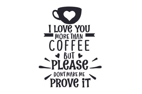 Posted on 20/12/2016 by lucine. I Love You More Than Coffee, ...but Please Don't Make Me Prove It (SVG Cut file) by Creative ...