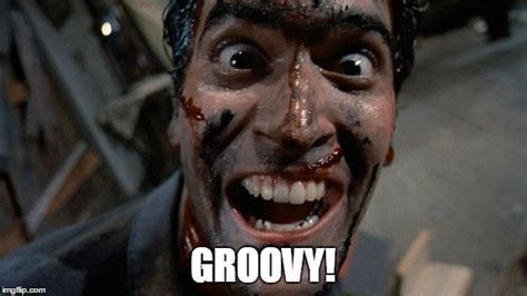 Evil Dead Meme - image tagged in ash the evil dead groovy imgflip