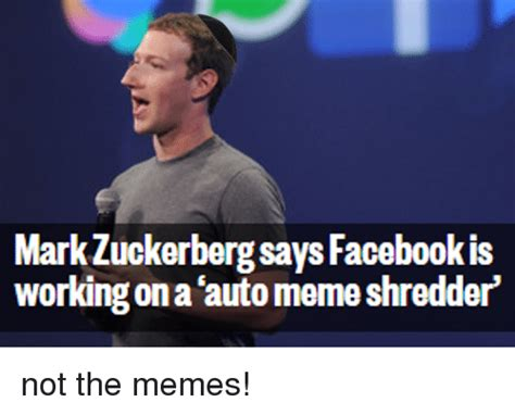 Zuckerberg Memes - mark zuckerberg says facebookis workingona auto meme shredder not the memes mark zuckerberg