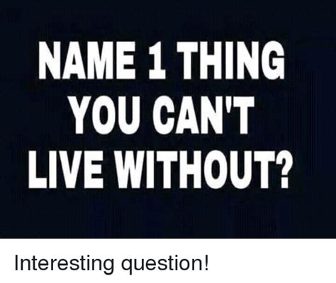 Interactive Memes - name 1 thing you can t live without interesting question meme on sizzle