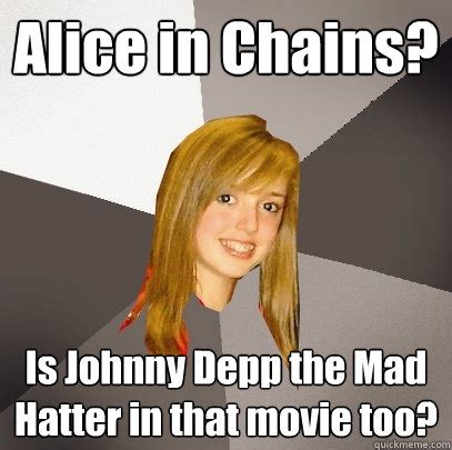 Alice Meme - alice in chains is johnny depp the mad hatter in that movie too musically oblivious 8th