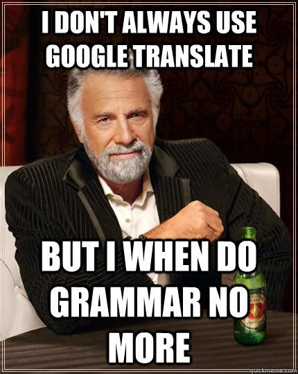 Translate Meme - i don t always use google translate but i when do grammar no more the most interesting man in