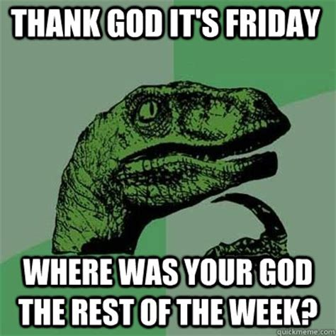 Thank God Its Friday Meme - thank god it s friday where was your god the rest of the week misc quickmeme