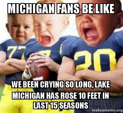 University Of Michigan Memes - michigan fans be like we been crying so long lake michigan has rose 10 feet in last 15 seasons