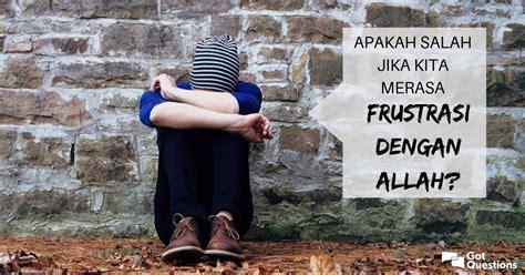Apakah salah jika kita merasa frustrasi dengan Allah?