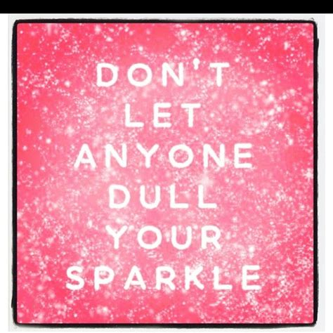 dont let anyone dull your sparkle quotes quotesgram