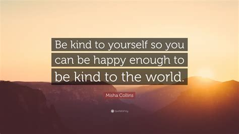 """Misha Collins Quote """"be Kind To Yourself So You Can Be Happy Enough To Be Kind To The World"""