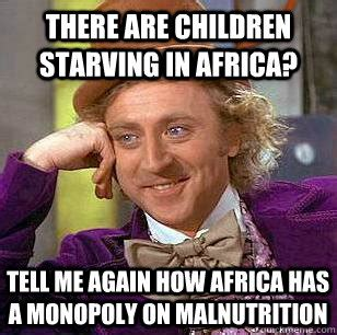 Starving Child Meme - there are children starving in africa tell me again how africa has a monopoly on malnutrition