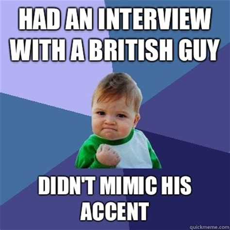 Accent Meme - had an interview with a british guy didn t mimic his accent success kid quickmeme