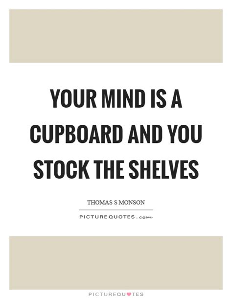 Cupboard Quotes by Your Mind Is A Cupboard And You Stock The Shelves