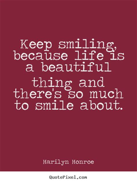 You may have heard the expression don't sweat the small stuff and for that reason, it's important to not make it complicated. Marilyn Monroe picture quotes - Keep smiling, because life is a beautiful thing and there's ...