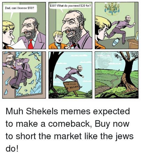 Shekels Meme - dad can i borrow 50 30 what do you need 20 for muh shekels miles muh shekels memes