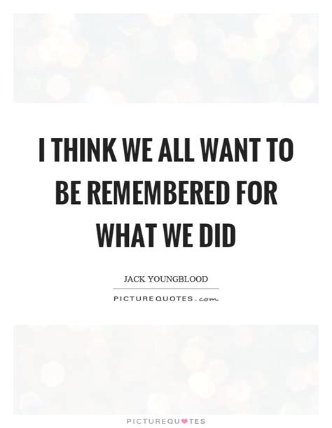 Want To Be Remembered Quotes