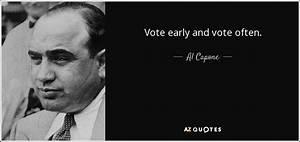 Al Capone quote: Vote early and vote often.