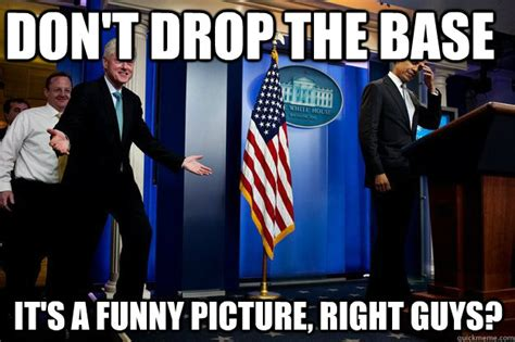 Drop The Base Meme - don t drop the base it s a funny picture right guys inappropriate timing bill clinton