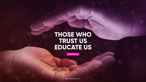 Don't keep it to yourself! Those who trust us educate us. - Quote by George Eliot ...