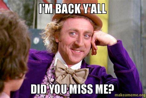 Im Back Meme - i m back y all did you miss me make a meme