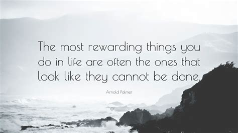 The Most Rewarding by Arnold Palmer Quote The Most Rewarding Things You Do In