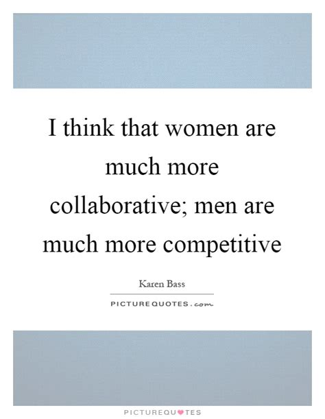 I think that women are much more collaborative; men are ...