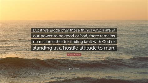 """The grandeur of god reveals itself through simple things. Marcus Aurelius Quote: """"But if we judge only those things which are in our power to be good or ..."""