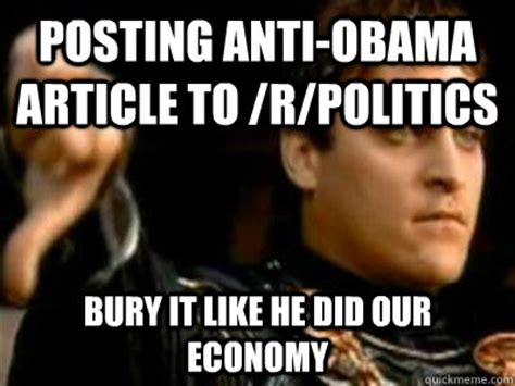 Anti Obama Meme - posting anti obama article to r politics bury it like he did our economy downvoting roman