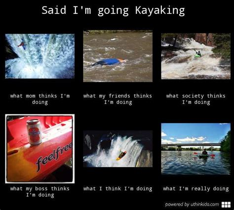 Kayaking Memes - said i m going kayaking what people think i do what i really do kayak fun pinterest you