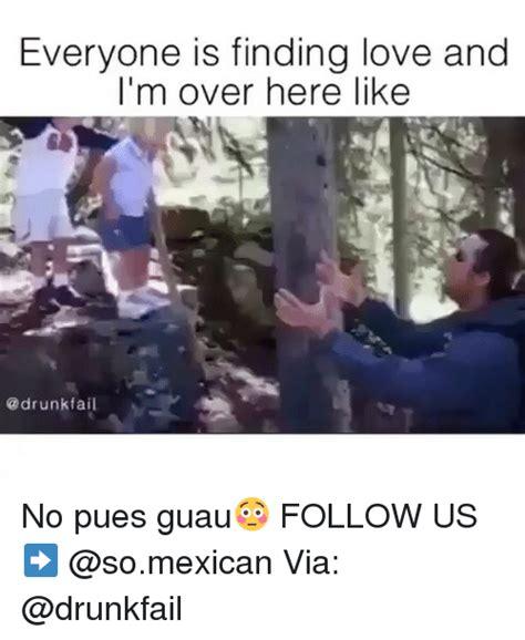 Drunk Mexican Meme - everyone is finding love and i m over here like fail no pues guau follow us via fail meme