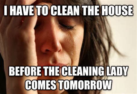 Cleaning Lady Meme - livememe com first world problems