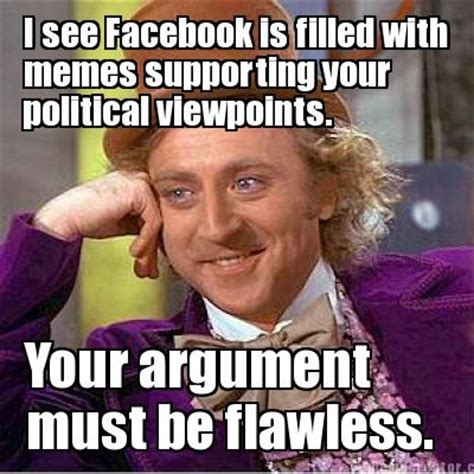 Argue Meme - meme creator i see facebook is filled with memes supporting your your argument must be flawl