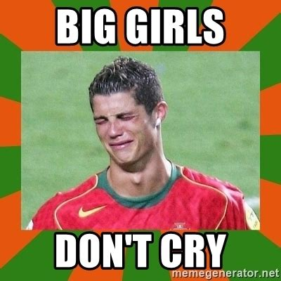 Big Girl Meme - big girls don t cry cristianoronaldo meme generator