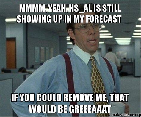Lumbergh Meme - mmmm yeah hs al is still showing up in my forecast if you could remove me that would be