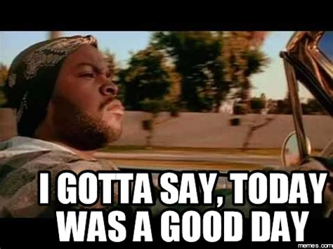 Today Was A Good Day Meme - i gotta say today was a good day memes com