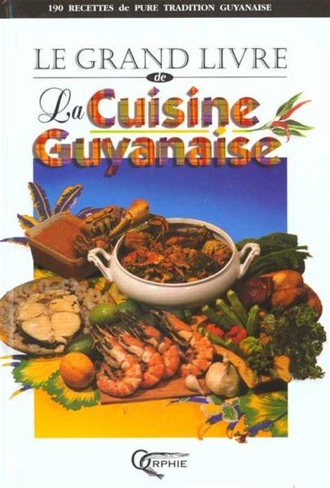 cuisine guyanaise livre le grand livre de la cuisine guyanaise collectif