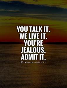 You talk it. We... Admitting Jealousy Quotes