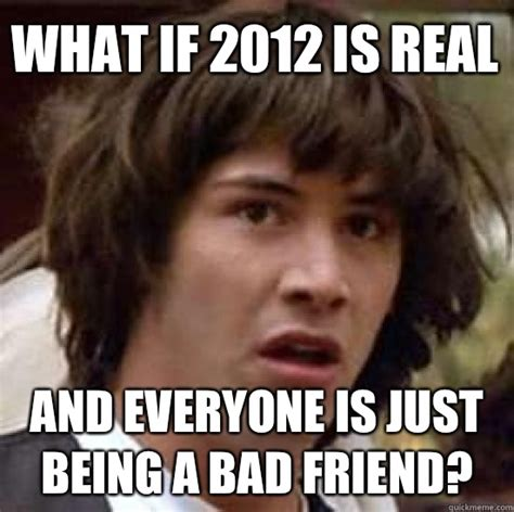 Bad Friend Memes - what if 2012 is real and everyone is just being a bad friend conspiracy keanu quickmeme