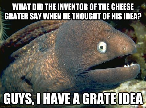 Cheese Grater Meme - what did the inventor of the cheese grater say when he thought of his idea guys i have a grate