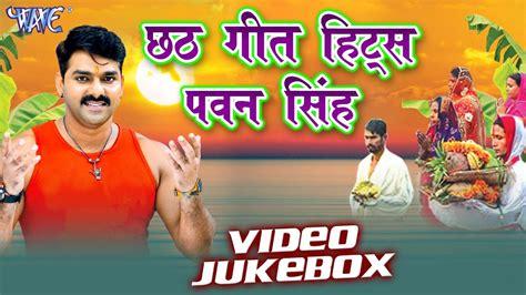Chhath Geet Hits  Pawan Singh  Video Jukebox