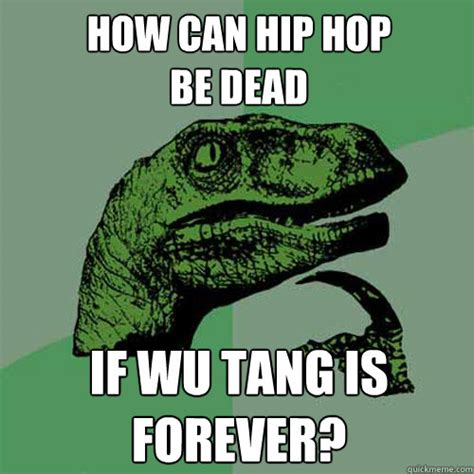 Wu Tang Meme - how can hip hop be dead if wu tang is forever philosoraptor quickmeme