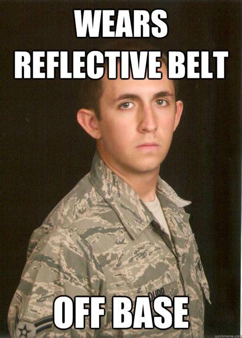 Belt Meme - wears reflective belt off base tech school airman quickmeme