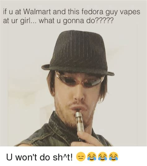 Fedora Guy Meme - if u at walmart and this fedora guy vapes at ur girl what u gonna do u won t do sh t