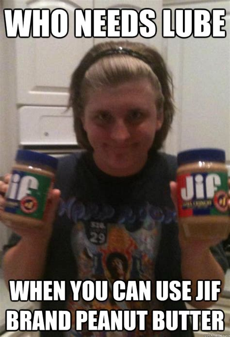 Lube Meme - who needs lube when you can use jif brand peanut butter tylerthepeanut quickmeme