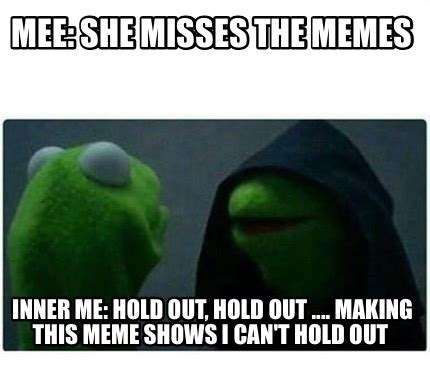 Making Out Meme - meme creator mee she misses the memes inner me hold out hold out making this meme sho