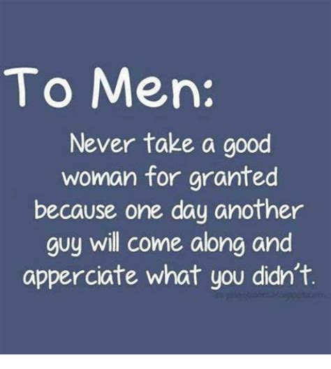 A Good Woman Meme - to men never take a good woman for granted because one day another guy will come along and