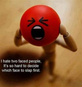 I hate two faced people, It's so hard to decide which face ...
