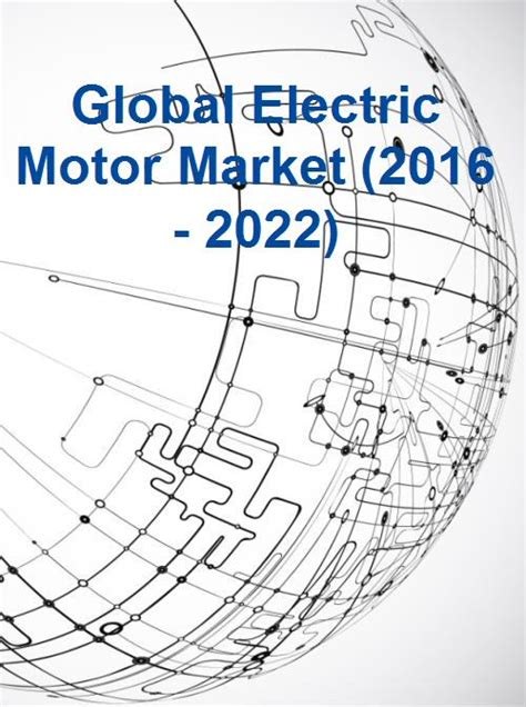 Electric Motor Market by Global Electric Motor Market 2016 2022 Research And
