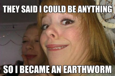 They Said Memes - they said i could be anything so i became an earthworm earthworm ginger ftw quickmeme