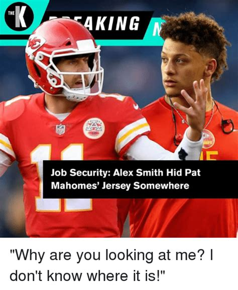 Alex Smith Meme - the job security alex smith hid pat mahomes jersey somewhere why are you looking at me i don t