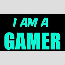 I Am A Gamer Youtube